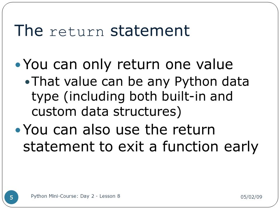 The return statement You can only return one value That value can be any Python data type (including both built-in and custom data structures) You can also use the return statement to exit a function early 05/02/09 Python Mini-Course: Day 2 - Lesson 8 5