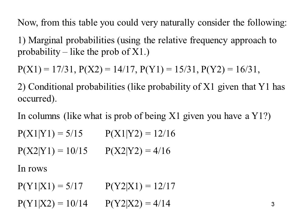 3 Now, from this table you could very naturally consider the following: 1) Marginal probabilities (using the relative frequency approach to probability – like the prob of X1.) P(X1) = 17/31, P(X2) = 14/17, P(Y1) = 15/31, P(Y2) = 16/31, 2) Conditional probabilities (like probability of X1 given that Y1 has occurred).