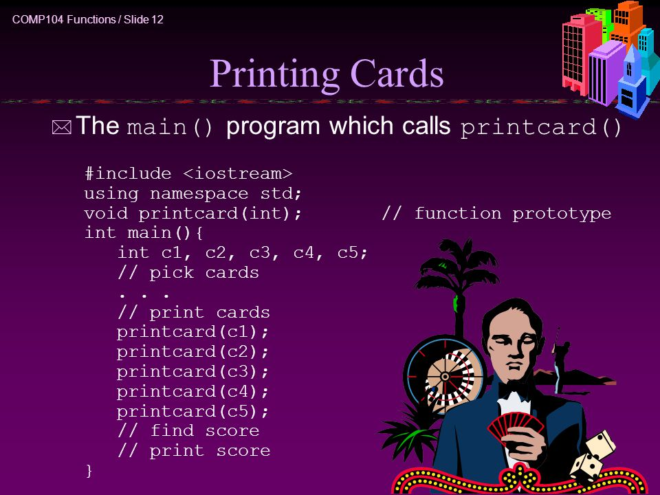 COMP104 Functions / Slide 12 Printing Cards  The main() program which calls printcard() #include using namespace std; void printcard(int);// function prototype int main(){ int c1, c2, c3, c4, c5; // pick cards...