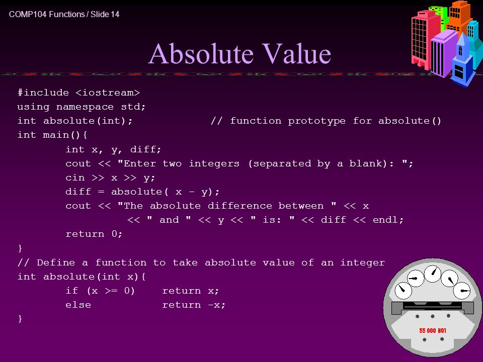 COMP104 Functions / Slide 14 Absolute Value #include using namespace std; int absolute(int);// function prototype for absolute() int main(){ int x, y, diff; cout << Enter two integers (separated by a blank): ; cin >> x >> y; diff = absolute( x - y); cout << The absolute difference between << x << and << y << is: << diff << endl; return 0; } // Define a function to take absolute value of an integer int absolute(int x){ if (x >= 0)return x; else return -x; }