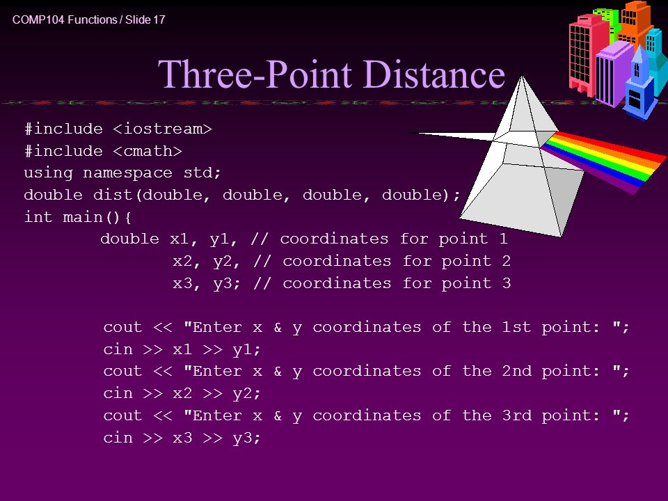 COMP104 Functions / Slide 17 Three-Point Distance #include using namespace std; double dist(double, double, double, double); int main(){ double x1, y1, // coordinates for point 1 x2, y2, // coordinates for point 2 x3, y3; // coordinates for point 3 cout << Enter x & y coordinates of the 1st point: ; cin >> x1 >> y1; cout << Enter x & y coordinates of the 2nd point: ; cin >> x2 >> y2; cout << Enter x & y coordinates of the 3rd point: ; cin >> x3 >> y3;