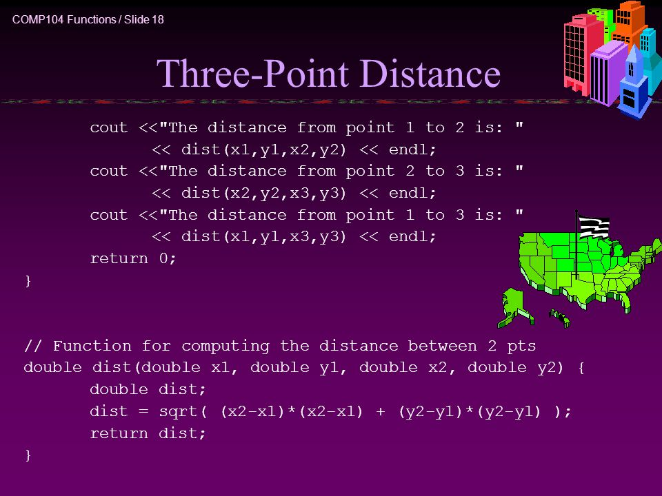COMP104 Functions / Slide 18 Three-Point Distance cout << The distance from point 1 to 2 is: << dist(x1,y1,x2,y2) << endl; cout << The distance from point 2 to 3 is: << dist(x2,y2,x3,y3) << endl; cout << The distance from point 1 to 3 is: << dist(x1,y1,x3,y3) << endl; return 0; } // Function for computing the distance between 2 pts double dist(double x1, double y1, double x2, double y2) { double dist; dist = sqrt( (x2-x1)*(x2-x1) + (y2-y1)*(y2-y1) ); return dist; }