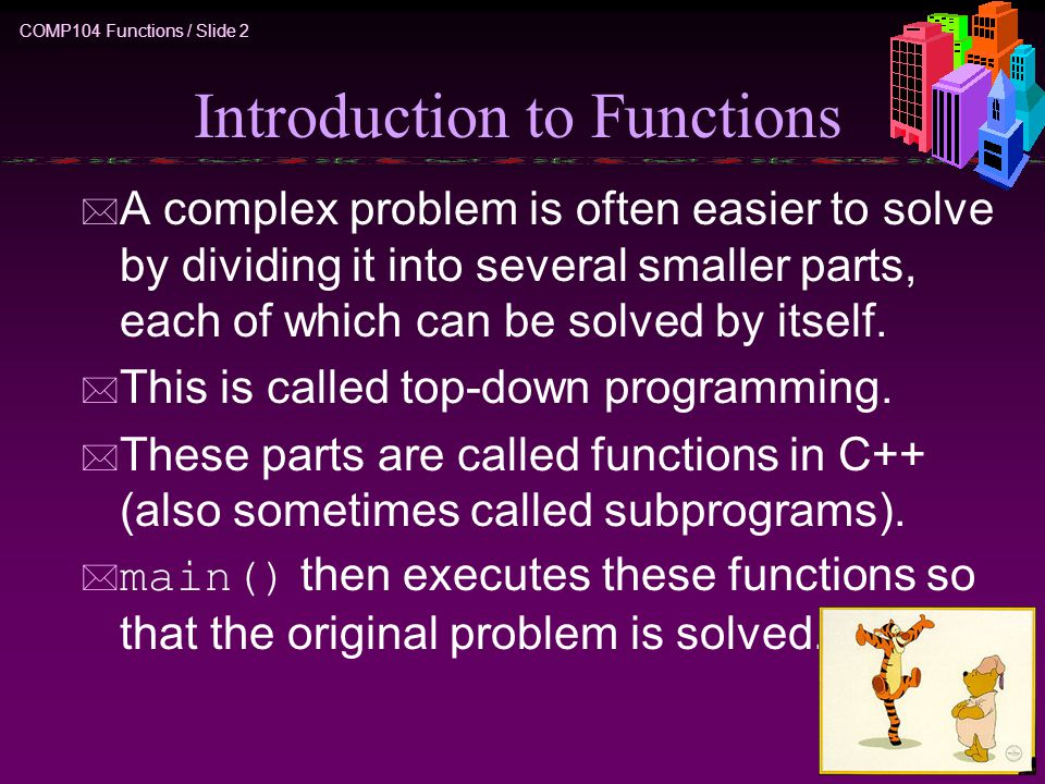COMP104 Functions / Slide 2 Introduction to Functions * A complex problem is often easier to solve by dividing it into several smaller parts, each of which can be solved by itself.
