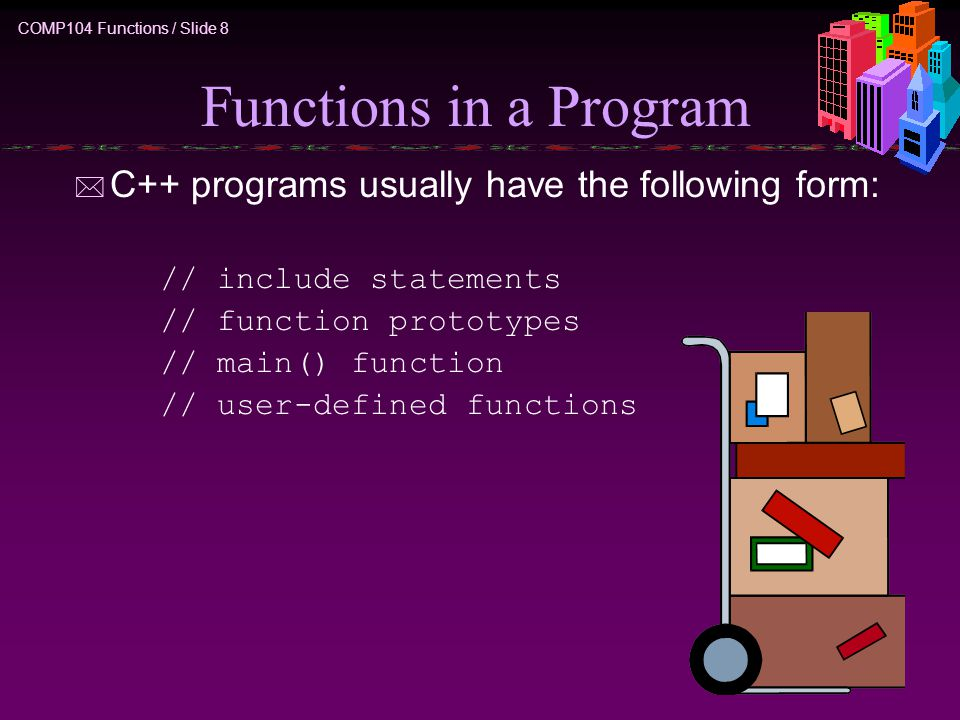 COMP104 Functions / Slide 8 Functions in a Program * C++ programs usually have the following form: // include statements // function prototypes // main() function // user-defined functions