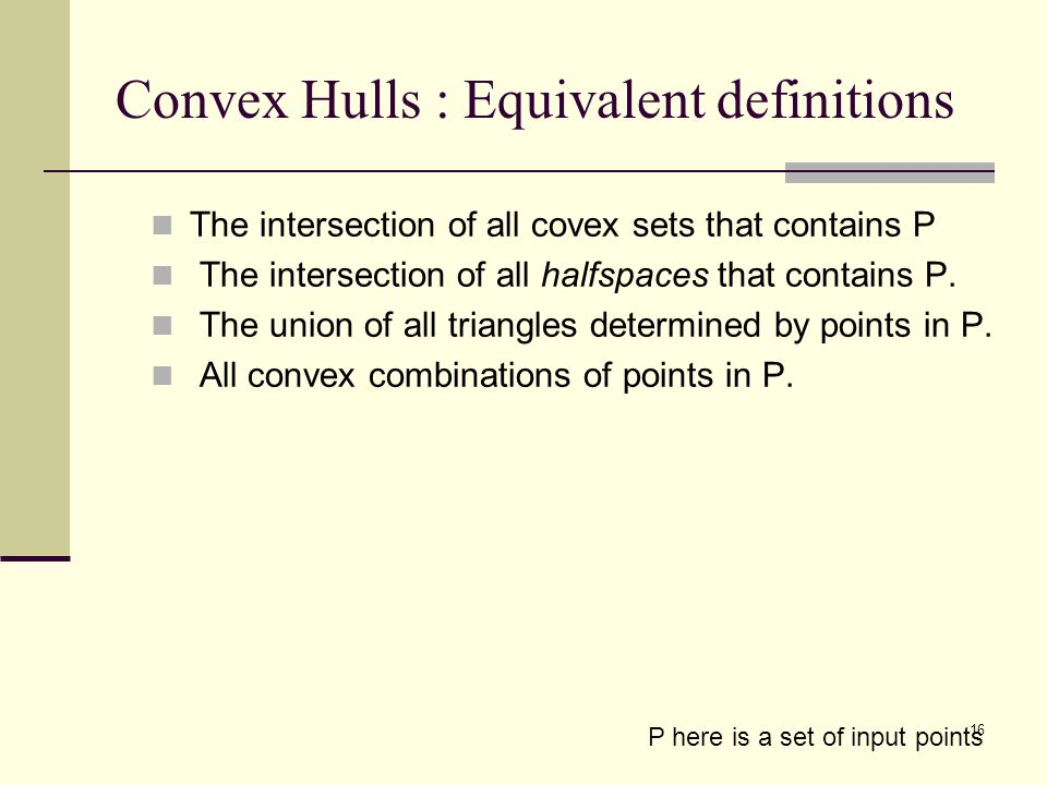 16 Convex Hulls : Equivalent definitions The intersection of all covex sets that contains P The intersection of all halfspaces that contains P. The un