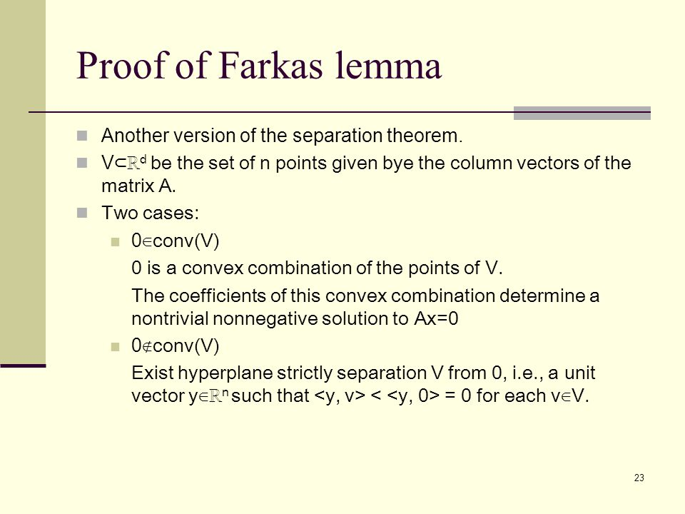 23 Proof of Farkas lemma Another version of the separation theorem. V ⊂ℝ d be the set of n points given bye the column vectors of the matrix A. Two ca