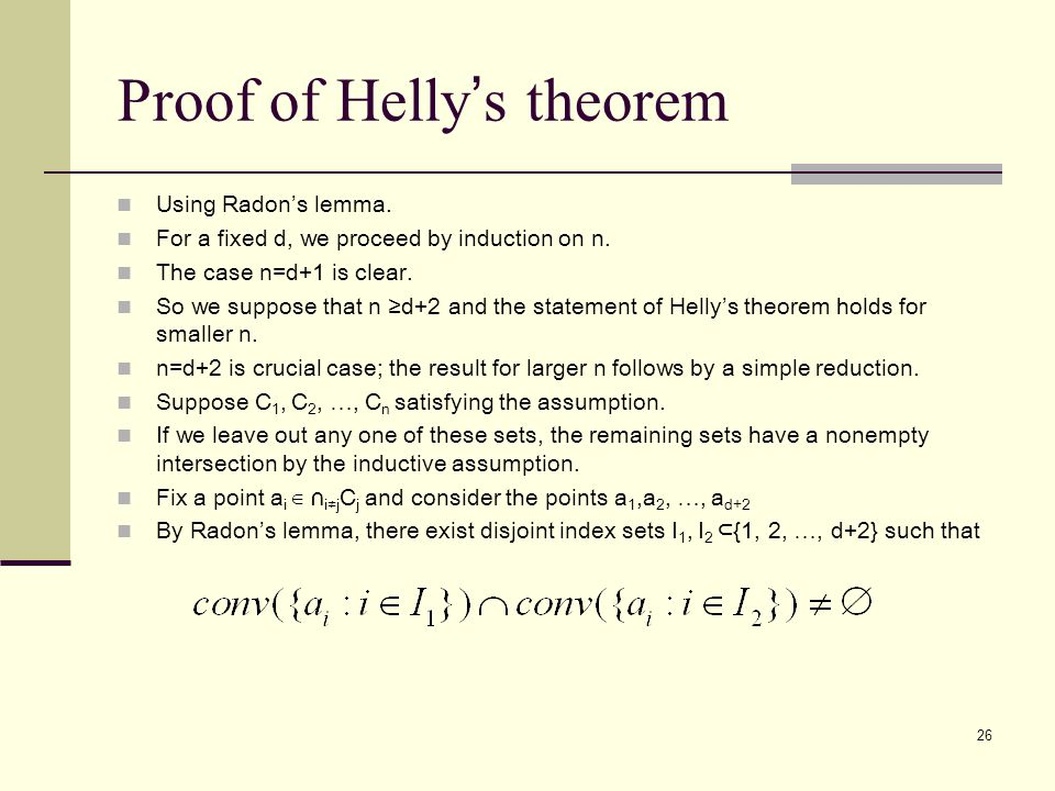 26 Proof of Helly ' s theorem Using Radon's lemma. For a fixed d, we proceed by induction on n. The case n=d+1 is clear. So we suppose that n ≥d+2 and