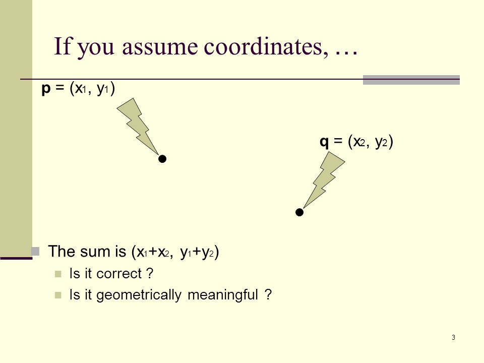 3 If you assume coordinates, … The sum is (x 1 +x 2, y 1 +y 2 ) Is it correct ? Is it geometrically meaningful ? p = (x 1, y 1 ) q = (x 2, y 2 )