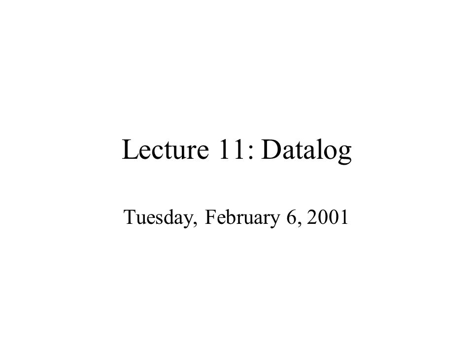 Lecture 11: Datalog Tuesday, February 6, 2001