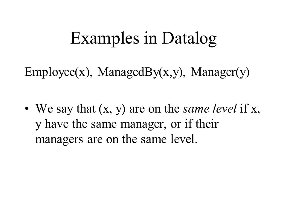 Examples in Datalog Employee(x), ManagedBy(x,y), Manager(y) We say that (x, y) are on the same level if x, y have the same manager, or if their managers are on the same level.