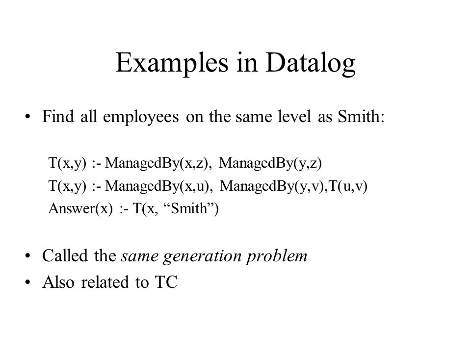 Examples in Datalog Find all employees on the same level as Smith: T(x,y) :- ManagedBy(x,z), ManagedBy(y,z) T(x,y) :- ManagedBy(x,u), ManagedBy(y,v),T(u,v) Answer(x) :- T(x, Smith ) Called the same generation problem Also related to TC