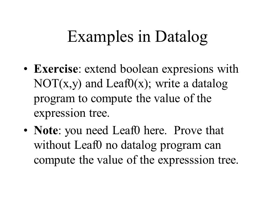 Examples in Datalog Exercise: extend boolean expresions with NOT(x,y) and Leaf0(x); write a datalog program to compute the value of the expression tree.