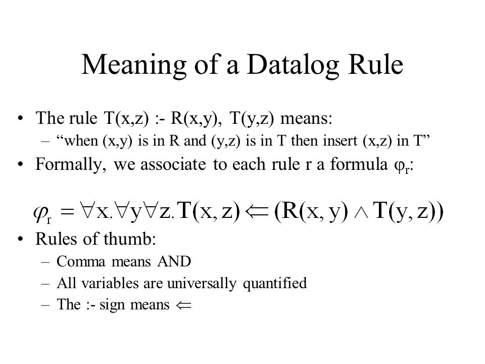 Meaning of a Datalog Rule The rule T(x,z) :- R(x,y), T(y,z) means: – when (x,y) is in R and (y,z) is in T then insert (x,z) in T Formally, we associate to each rule r a formula  r : Rules of thumb: –Comma means AND –All variables are universally quantified –The :- sign means 