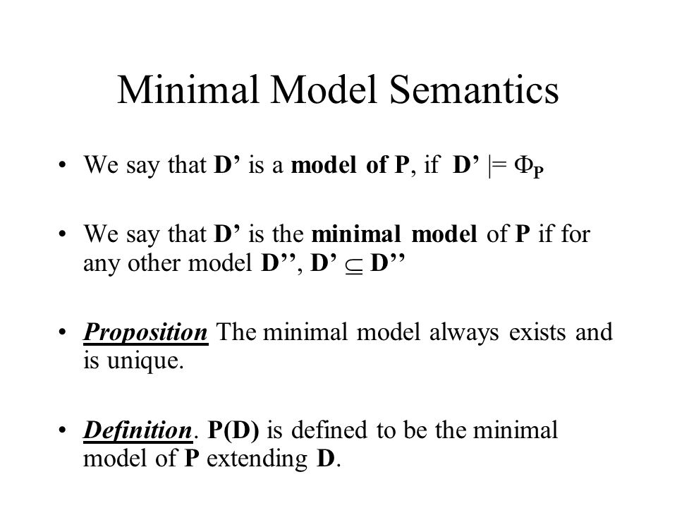 Minimal Model Semantics We say that D' is a model of P, if D' |=  P We say that D' is the minimal model of P if for any other model D'', D'  D'' Proposition The minimal model always exists and is unique.