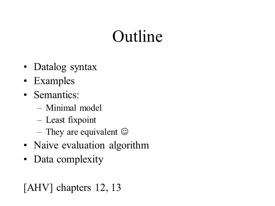Outline Datalog syntax Examples Semantics: –Minimal model –Least fixpoint –They are equivalent Naive evaluation algorithm Data complexity [AHV] chapters 12, 13