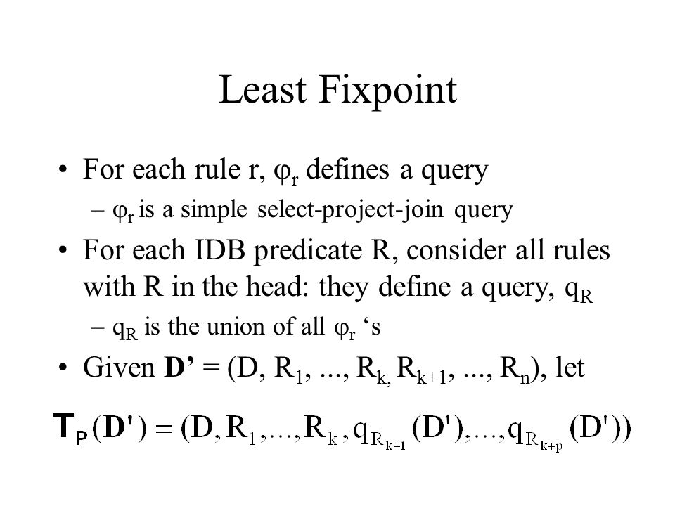 Least Fixpoint For each rule r,  r defines a query –  r is a simple select-project-join query For each IDB predicate R, consider all rules with R in the head: they define a query, q R –q R is the union of all  r 's Given D' = (D, R 1,..., R k, R k+1,..., R n ), let
