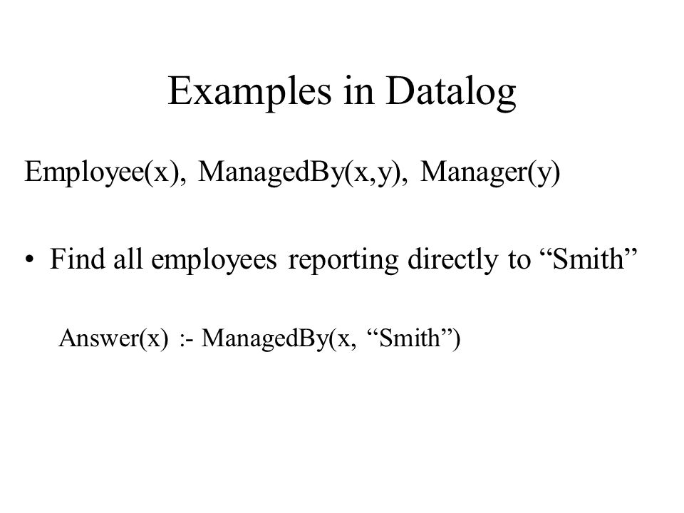 Examples in Datalog Employee(x), ManagedBy(x,y), Manager(y) Find all employees reporting directly to Smith Answer(x) :- ManagedBy(x, Smith )