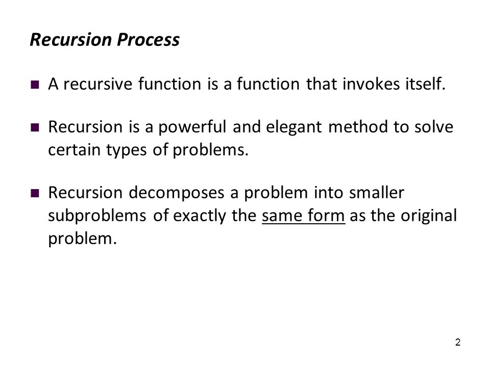 2 Recursion Process A recursive function is a function that invokes itself. Recursion is a powerful and elegant method to solve certain types of probl