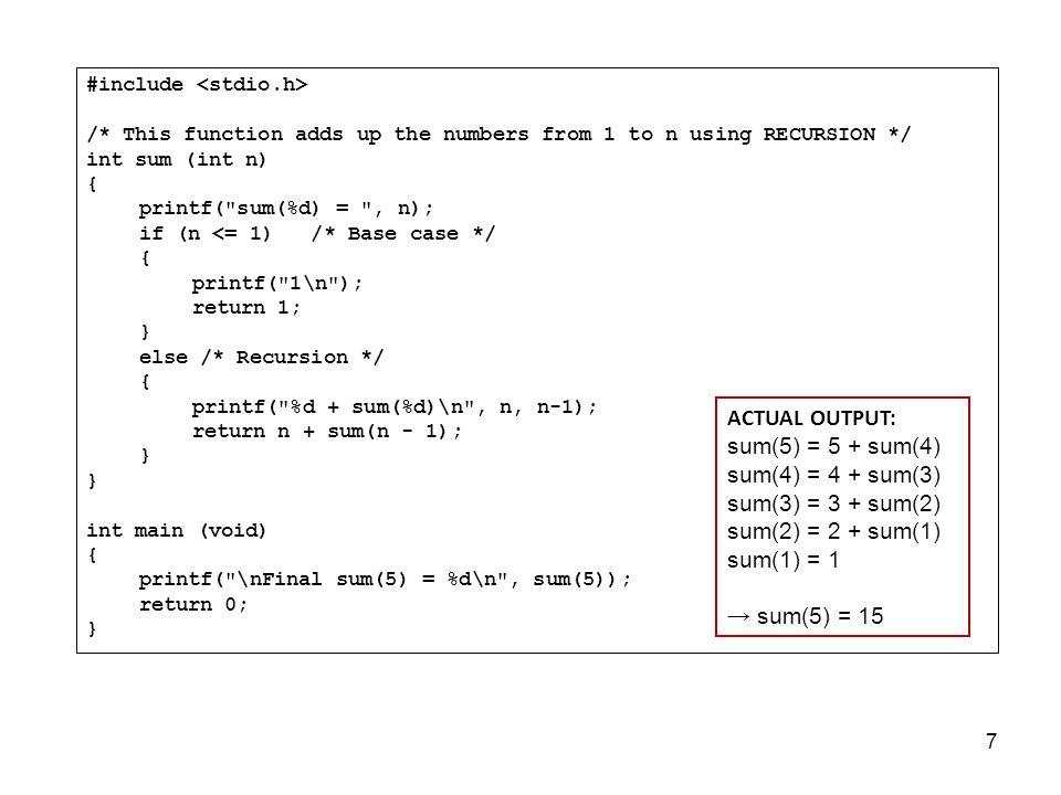 7 #include /* This function adds up the numbers from 1 to n using RECURSION */ int sum (int n) { printf( sum(%d) = , n); if (n <= 1) /* Base case */ { printf( 1\n ); return 1; } else /* Recursion */ { printf( %d + sum(%d)\n , n, n-1); return n + sum(n - 1); } int main (void) { printf( \nFinal sum(5) = %d\n , sum(5)); return 0; } ACTUAL OUTPUT: sum(5) = 5 + sum(4) sum(4) = 4 + sum(3) sum(3) = 3 + sum(2) sum(2) = 2 + sum(1) sum(1) = 1 → sum(5) = 15