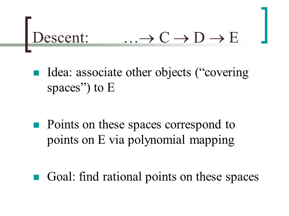 Descent:  C  D  E Idea: associate other objects ( covering spaces ) to E Points on these spaces correspond to points on E via polynomial mapping Goal: find rational points on these spaces