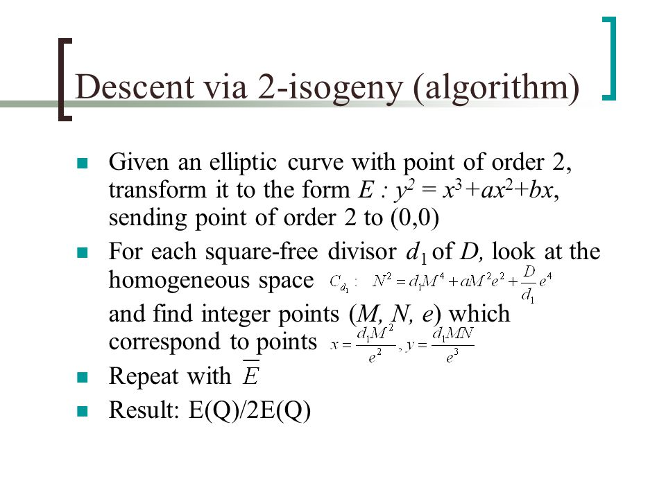 Descent via 2-isogeny (algorithm) Given an elliptic curve with point of order 2, transform it to the form E : y 2 = x 3 +ax 2 +bx, sending point of order 2 to (0,0) For each square-free divisor d 1 of D, look at the homogeneous space and find integer points (M, N, e) which correspond to points Repeat with Result: E(Q)/2E(Q)