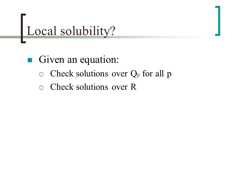 Local solubility Given an equation:  Check solutions over Q p for all p  Check solutions over R