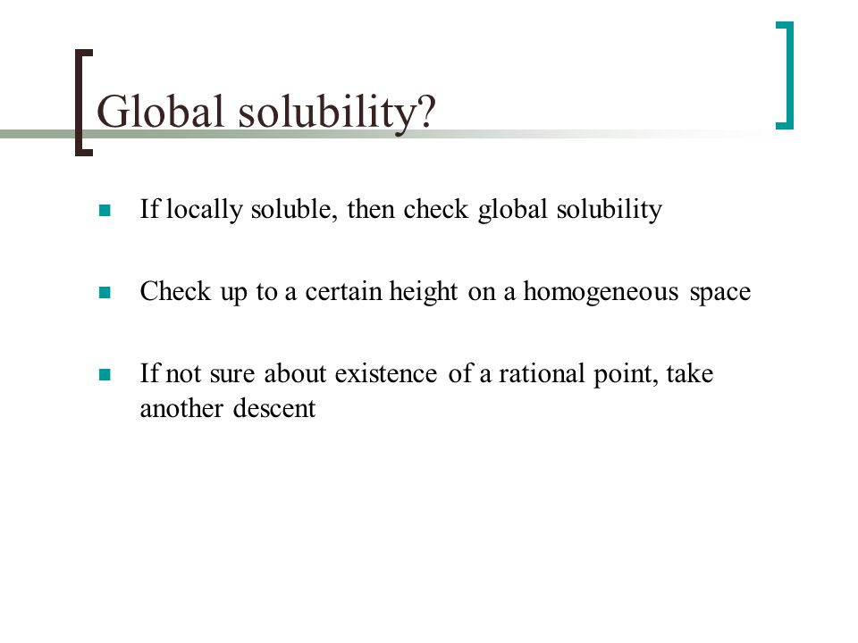 Global solubility? If locally soluble, then check global solubility Check up to a certain height on a homogeneous space If not sure about existence of