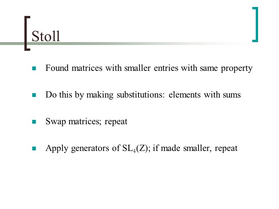 Stoll Found matrices with smaller entries with same property Do this by making substitutions: elements with sums Swap matrices; repeat Apply generators of SL 4 (Z); if made smaller, repeat