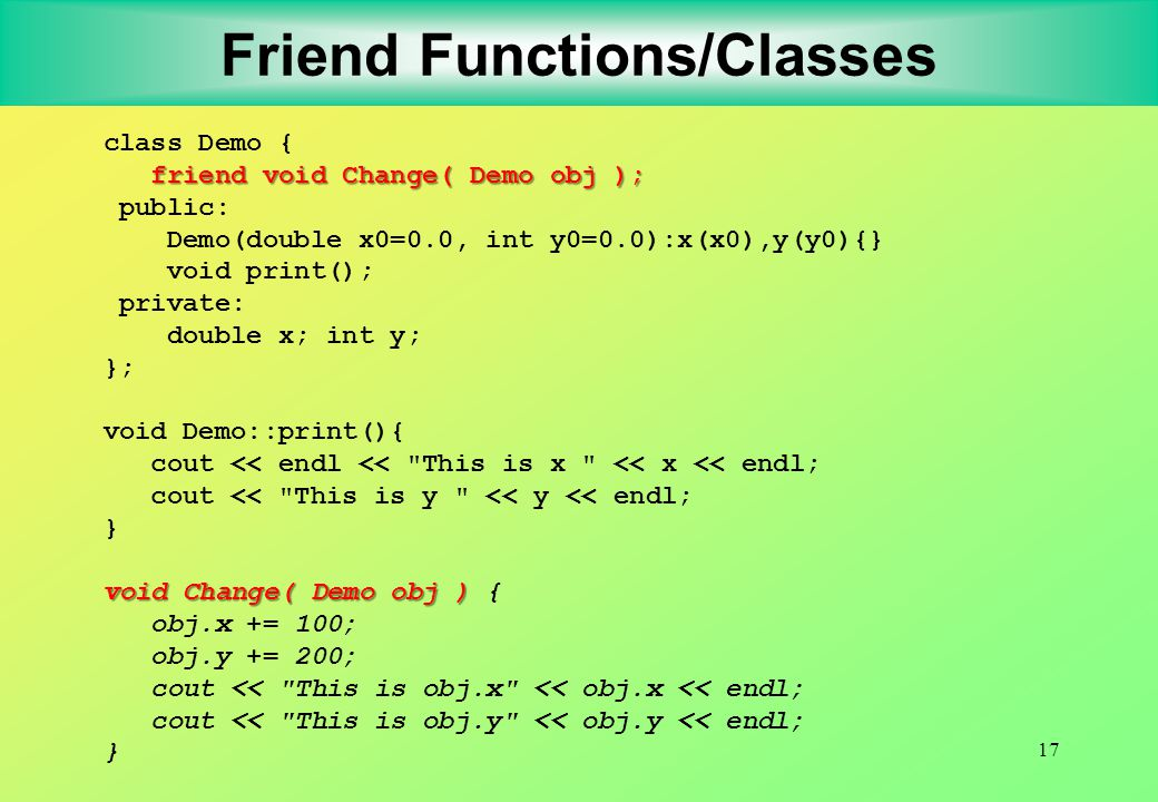 17 Friend Functions/Classes class Demo { friend void Change( Demo obj ); public: Demo(double x0=0.0, int y0=0.0):x(x0),y(y0){} void print(); private: double x; int y; }; void Demo::print(){ cout << endl << This is x << x << endl; cout << This is y << y << endl; } void Change( Demo obj ) void Change( Demo obj ) { obj.x += 100; obj.y += 200; cout << This is obj.x << obj.x << endl; cout << This is obj.y << obj.y << endl; }