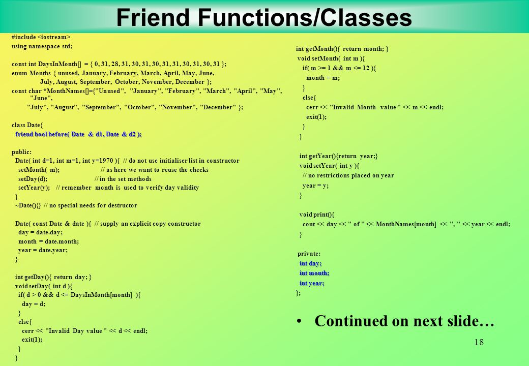 18 Friend Functions/Classes #include using namespace std; const int DaysInMonth[] = { 0, 31, 28, 31, 30, 31, 30, 31, 31, 30, 31, 30, 31 }; enum Months { unused, January, February, March, April, May, June, July, August, September, October, November, December }; const char *MonthNames[]={ Unused , January , February , March , April , May , June , July , August , September , October , November , December }; class Date{ friend bool before( Date & d1, Date & d2 ); public: Date( int d=1, int m=1, int y=1970 ){ // do not use initialiser list in constructor setMonth( m); // as here we want to reuse the checks setDay(d); // in the set methods setYear(y); // remember month is used to verify day validity } ~Date(){} // no special needs for destructor Date( const Date & date ){ // supply an explicit copy constructor day = date.day; month = date.month; year = date.year; } int getDay(){ return day; } void setDay( int d ){ if( d > 0 && d <= DaysInMonth[month] ){ day = d; } else{ cerr << Invalid Day value << d << endl; exit(1); } int getMonth(){ return month; } void setMonth( int m ){ if( m >= 1 && m <= 12 ){ month = m; } else{ cerr << Invalid Month value << m << endl; exit(1); } int getYear(){return year;} void setYear( int y ){ // no restrictions placed on year year = y; } void print(){ cout << day << of << MonthNames[month] << , << year << endl; } private: int day; int month; int month; int year; int year; }; Continued on next slide…