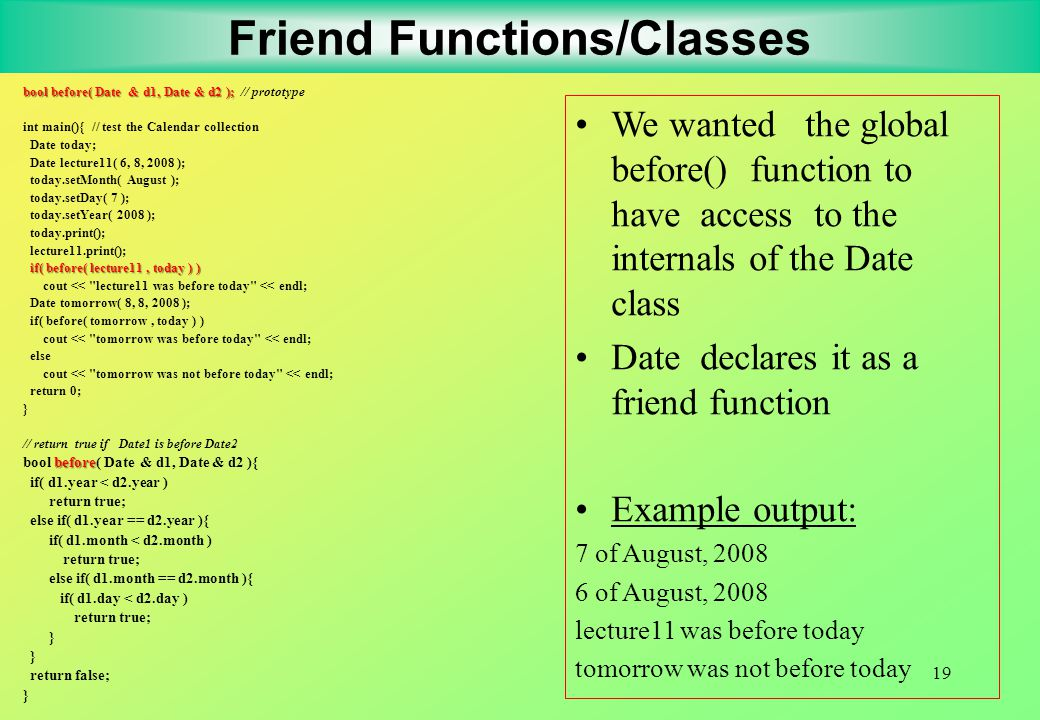 19 Friend Functions/Classes bool before( Date & d1, Date & d2 ); bool before( Date & d1, Date & d2 ); // prototype int main(){ // test the Calendar collection Date today; Date lecture11( 6, 8, 2008 ); today.setMonth( August ); today.setDay( 7 ); today.setYear( 2008 ); today.print(); lecture11.print(); if( before( lecture11, today ) ) cout << lecture11 was before today << endl; Date tomorrow( 8, 8, 2008 ); if( before( tomorrow, today ) ) cout << tomorrow was before today << endl; else cout << tomorrow was not before today << endl; return 0; } // return true if Date1 is before Date2 before bool before( Date & d1, Date & d2 ){ if( d1.year < d2.year ) return true; else if( d1.year == d2.year ){ if( d1.month < d2.month ) return true; else if( d1.month == d2.month ){ if( d1.day < d2.day ) return true; } return false; } We wanted the global before() function to have access to the internals of the Date class Date declares it as a friend function Example output: 7 of August, 2008 6 of August, 2008 lecture11 was before today tomorrow was not before today