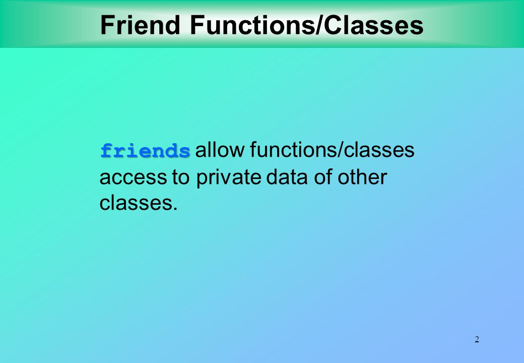 2 Friend Functions/Classes friends friends allow functions/classes access to private data of other classes.