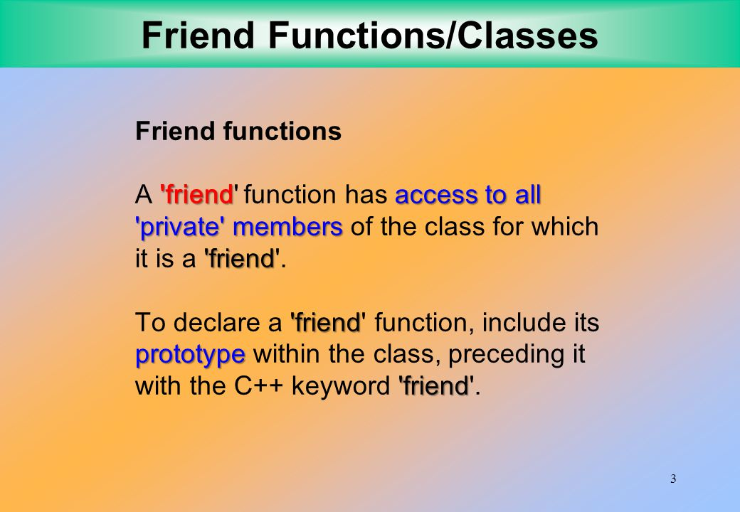 3 Friend Functions/Classes Friend functions friendaccess to all private members friend A friend function has access to all private members of the class for which it is a friend .