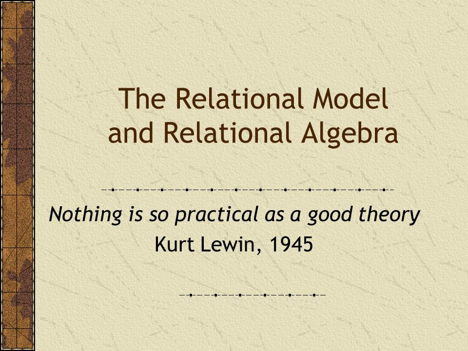 The Relational Model and Relational Algebra Nothing is so practical as a good theory Kurt Lewin, 1945