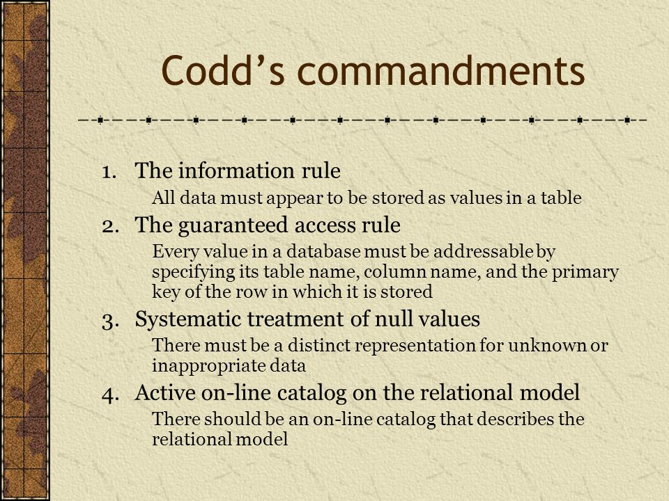 Codd's commandments 1.The information rule All data must appear to be stored as values in a table 2.The guaranteed access rule Every value in a database must be addressable by specifying its table name, column name, and the primary key of the row in which it is stored 3.Systematic treatment of null values There must be a distinct representation for unknown or inappropriate data 4.Active on-line catalog on the relational model There should be an on-line catalog that describes the relational model