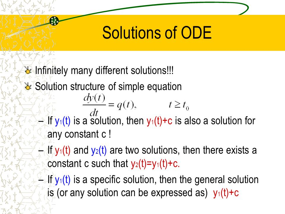 Solutions of ODE Infinitely many different solutions!!! Solution structure of simple equation –If y 1 (t) is a solution, then y 1 (t)+c is also a solu