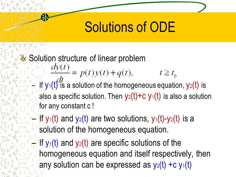 Solutions of ODE Solution structure of linear problem –If y 1 (t) is a solution of the homogeneous equation, y 2 (t) is also a specific solution. Then