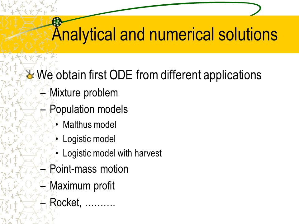 Analytical and numerical solutions We obtain first ODE from different applications –Mixture problem –Population models Malthus model Logistic model Lo
