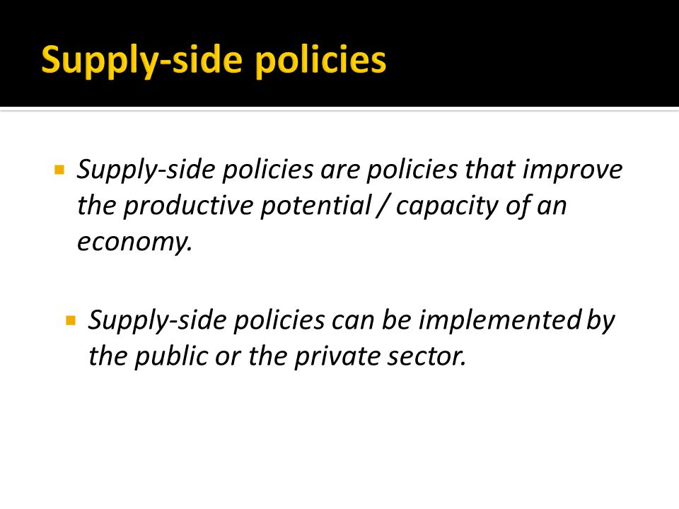  Supply-side policies are policies that improve the productive potential / capacity of an economy.