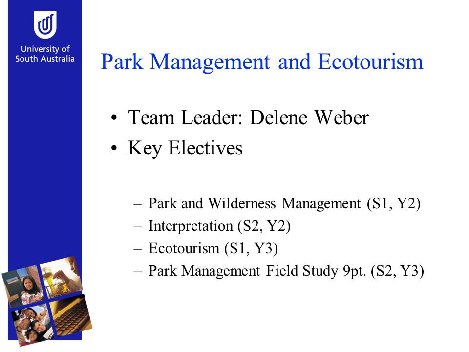 Park Management and Ecotourism Team Leader: Delene Weber Key Electives –Park and Wilderness Management (S1, Y2) –Interpretation (S2, Y2) –Ecotourism (