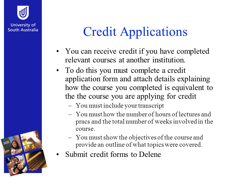 Credit Applications You can receive credit if you have completed relevant courses at another institution. To do this you must complete a credit applic