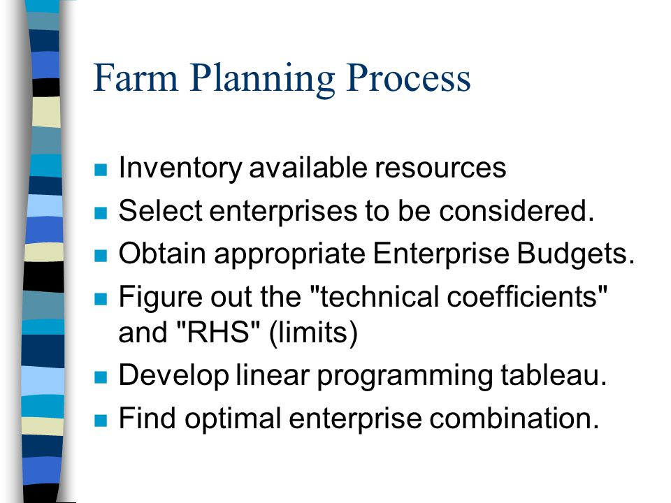 Farm Planning Process n Inventory available resources n Select enterprises to be considered. n Obtain appropriate Enterprise Budgets. n Figure out the