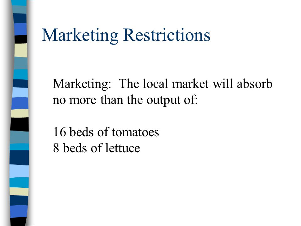 Marketing Restrictions Marketing: The local market will absorb no more than the output of: 16 beds of tomatoes 8 beds of lettuce