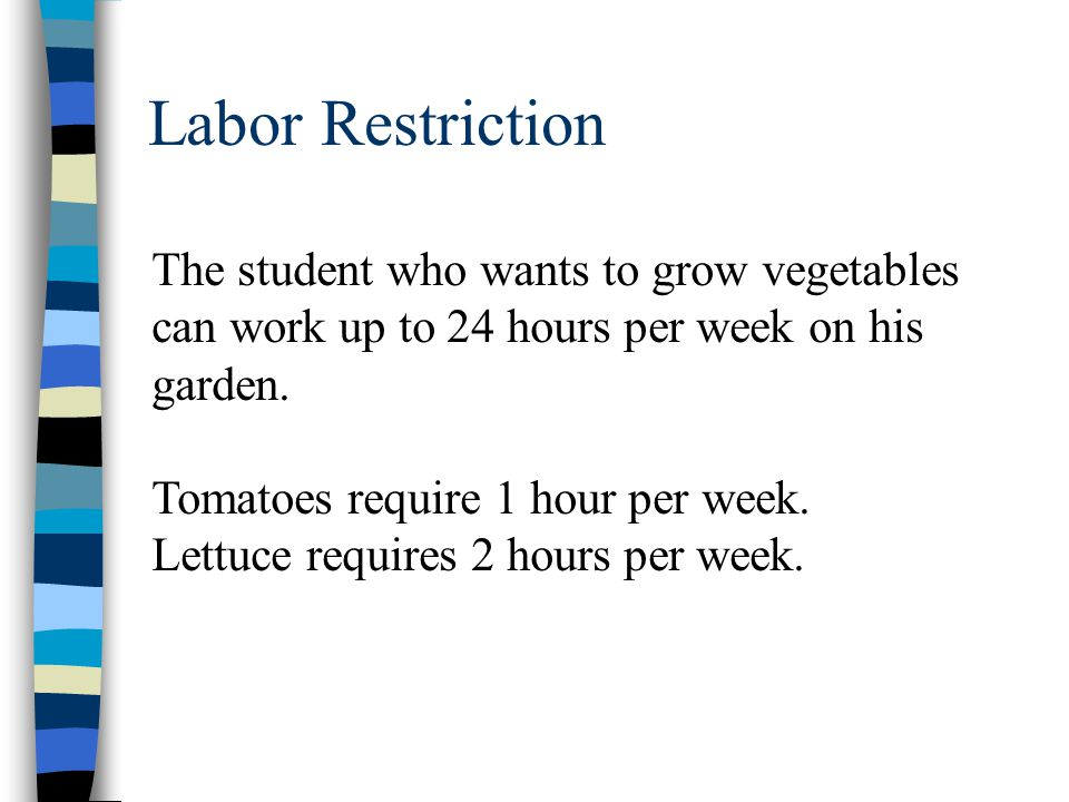 Labor Restriction The student who wants to grow vegetables can work up to 24 hours per week on his garden. Tomatoes require 1 hour per week. Lettuce r