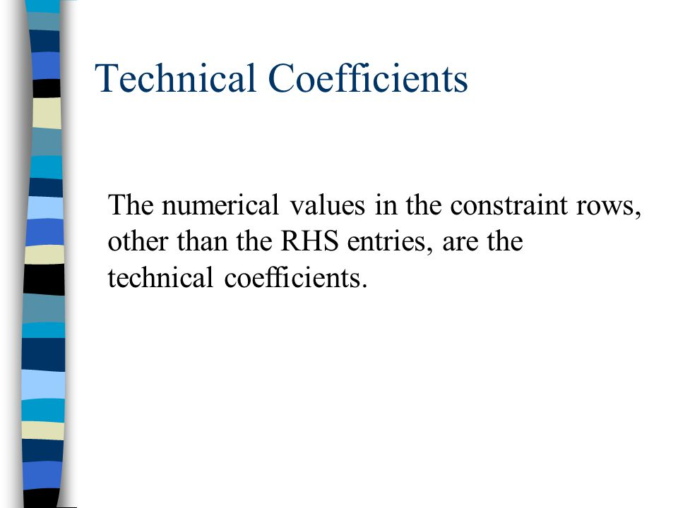 Technical Coefficients The numerical values in the constraint rows, other than the RHS entries, are the technical coefficients.