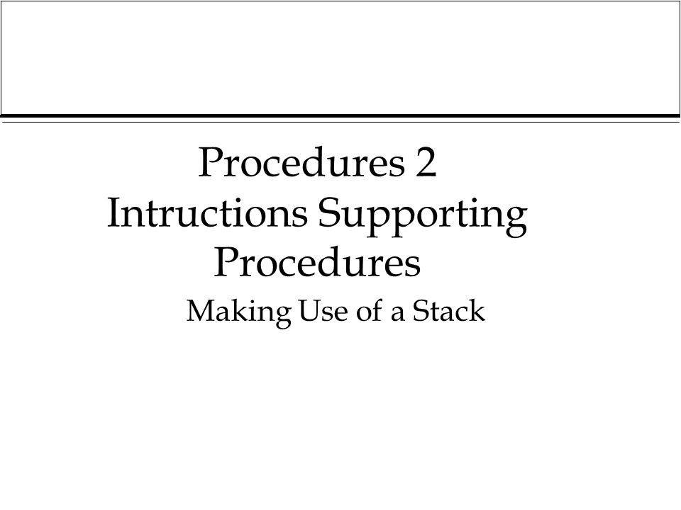 Procedures 2 Intructions Supporting Procedures Making Use of a Stack
