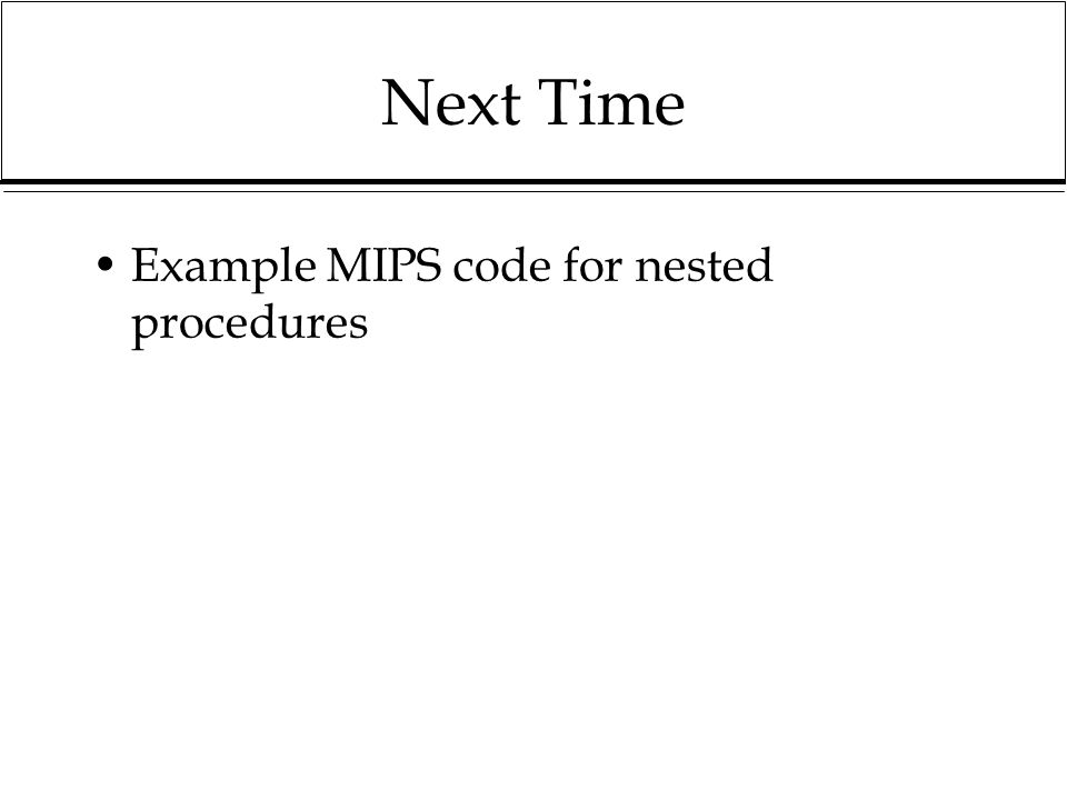 Next Time Example MIPS code for nested procedures