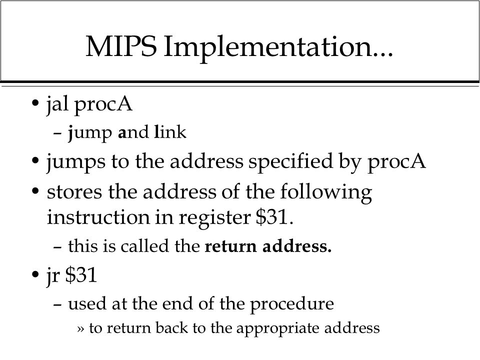 MIPS Implementation... jal procA – j ump a nd l ink jumps to the address specified by procA stores the address of the following instruction in registe