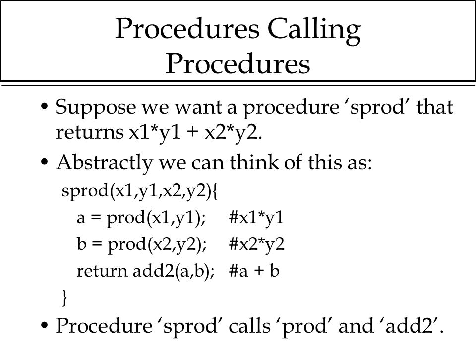 Procedures Calling Procedures Suppose we want a procedure 'sprod' that returns x1*y1 + x2*y2. Abstractly we can think of this as: sprod(x1,y1,x2,y2){