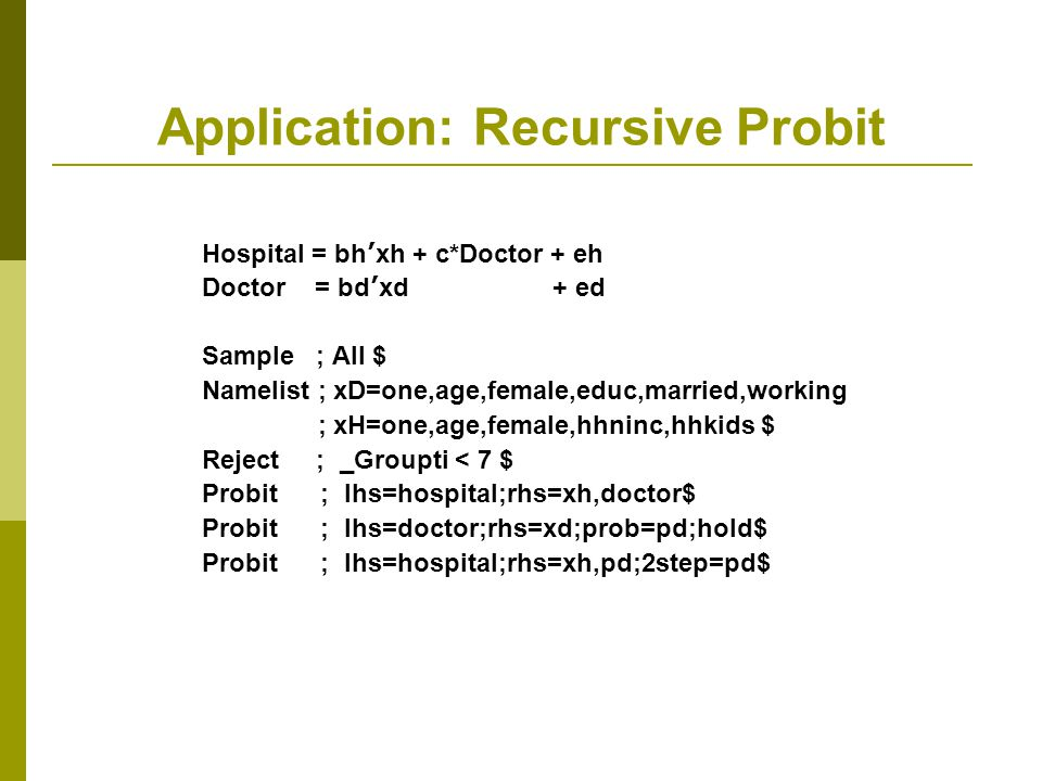 Application: Recursive Probit Hospital = bh ' xh + c*Doctor + eh Doctor = bd ' xd + ed Sample ; All $ Namelist ; xD=one,age,female,educ,married,workin